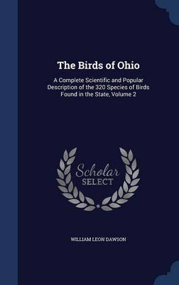 The Birds of Ohio A Complete Scientific and Popular Description of the 320 Species of Birds Found in the State, Volume 2 by William Leon Dawson