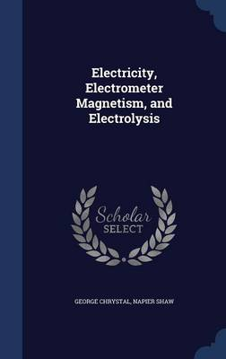 Electricity, Electrometer Magnetism, and Electrolysis by George Chrystal, Napier, Sir Shaw