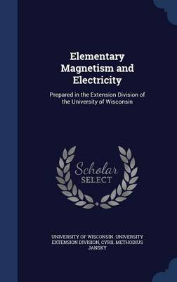 Elementary Magnetism and Electricity Prepared in the Extension Division of the University of Wisconsin by Cyril Methodius Jansky, University of Wisconsin University Exte