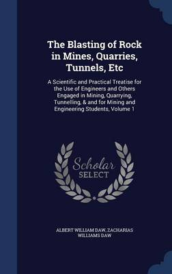 The Blasting of Rock in Mines, Quarries, Tunnels, Etc A Scientific and Practical Treatise for the Use of Engineers and Others Engaged in Mining, Quarrying, Tunnelling, & and for Mining and Engineering by Albert William Daw, Zacharias Williams Daw