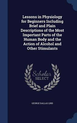 Lessons in Physiology for Beginners Including Brief and Plain Descriptions of the Most Important Parts of the Human Body and the Action of Alcohol and Other Stimulants by George Dallas Lind