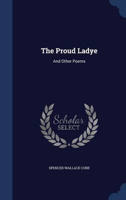 The Proud Ladye And Other Poems by Spencer Wallace Cone