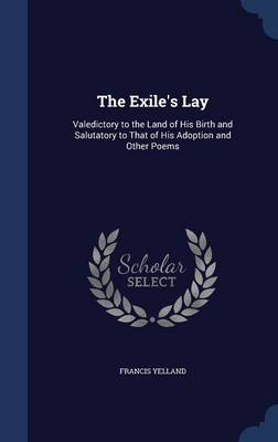 The Exile's Lay Valedictory to the Land of His Birth and Salutatory to That of His Adoption and Other Poems by Francis Yelland