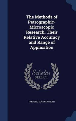 The Methods of Petrographic-Microscopic Research, Their Relative Accuracy and Range of Application by Frederic Eugene Wright