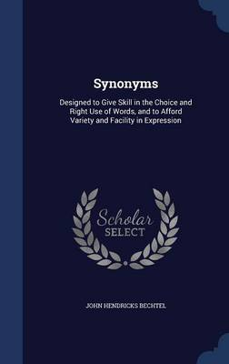 Synonyms Designed to Give Skill in the Choice and Right Use of Words, and to Afford Variety and Facility in Expression by John Hendricks Bechtel