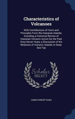 Characteristics of Volcanoes With Contributions of Facts and Principles from the Hawaiian Islands, Including a Historical Review of Hawaiian Volcanic Action for the Past Sixty-Seven Years, a Discussio by James Dwight Dana