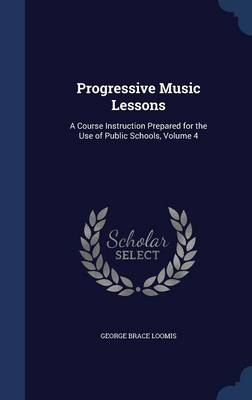 Progressive Music Lessons A Course Instruction Prepared for the Use of Public Schools, Volume 4 by George Brace Loomis