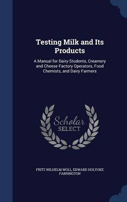 Testing Milk and Its Products A Manual for Dairy Students, Creamery and Cheese Factory Operators, Food Chemists, and Dairy Farmers by Fritz Wilhelm Woll, Edward Holyoke Farrington