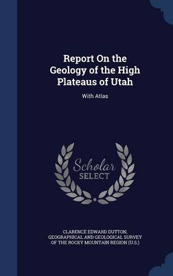 Report on the Geology of the High Plateaus of Utah With Atlas by Clarence Edward Dutton, Geographical and Geological Survey of Th