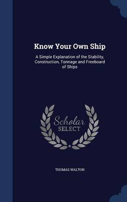 Know Your Own Ship A Simple Explanation of the Stability, Construction, Tonnage and Freeboard of Ships by Thomas Walton