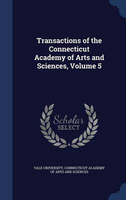 Transactions of the Connecticut Academy of Arts and Sciences, Volume 5 by Yale University, Connecticut Academy of Arts and Sciences