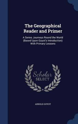 The Geographical Reader and Primer A Series Journeys Round the World (Based Upon Guyot's Introduction) with Primary Lessons by Arnold Guyot