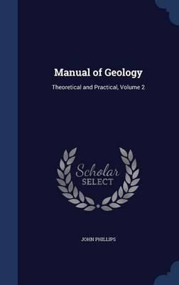 Manual of Geology Theoretical and Practical, Volume 2 by John (London Metropolitan University, UK) Phillips