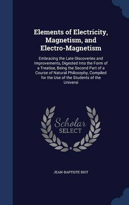Elements of Electricity, Magnetism, and Electro-Magnetism Embracing the Late Discoveries and Improvements, Digested Into the Form of a Treatise, Being the Second Part of a Course of Natural Philosophy by Jean-Baptiste Biot