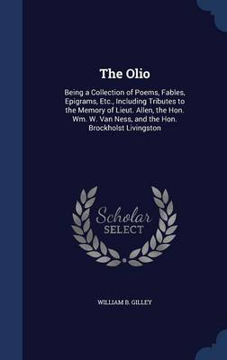 The Olio Being a Collection of Poems, Fables, Epigrams, Etc., Including Tributes to the Memory of Lieut. Allen, the Hon. Wm. W. Van Ness, and the Hon. Brockholst Livingston by William B Gilley