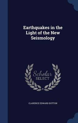 Earthquakes in the Light of the New Seismology by Clarence Edward Dutton