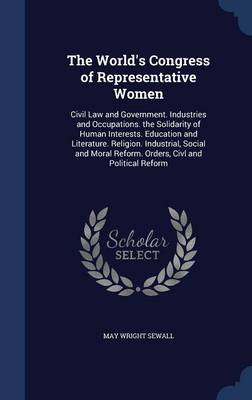 The World's Congress of Representative Women Civil Law and Government. Industries and Occupations. the Solidarity of Human Interests. Education and Literature. Religion. Industrial, Social and Moral R by May Wright Sewall