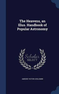 The Heavens, an Illus. Handbook of Popular Astronomy by Amedee Victor Guillemin