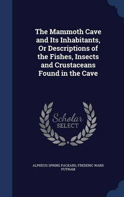 The Mammoth Cave and Its Inhabitants, or Descriptions of the Fishes, Insects and Crustaceans Found in the Cave by Alpheus Spring Packard, Frederic Ward Putnam
