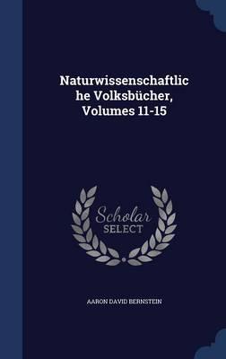 Naturwissenschaftliche Volksbucher, Volumes 11-15 by Aaron David Bernstein