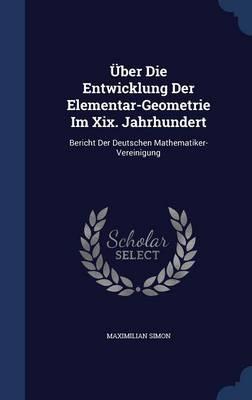 Uber Die Entwicklung Der Elementar-Geometrie Im XIX. Jahrhundert Bericht Der Deutschen Mathematiker-Vereinigung by Maximilian Simon