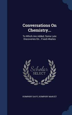Conversations on Chemistry... To Which Are Added, Some Late Discoveries On...Fixed Alkalies by Humphry, Sir Davy, Humphry Marcet