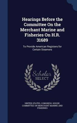 Hearings Before the Committee on the Merchant Marine and Fisheries on H.R. 31689 To Provide American Registers for Certain Steamers by United States Congress House Committe