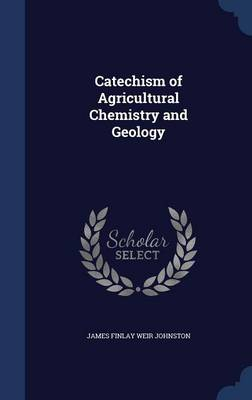 Catechism of Agricultural Chemistry and Geology by James Finlay Weir Johnston