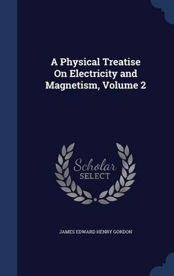 A Physical Treatise on Electricity and Magnetism, Volume 2 by James Edward Henry Gordon