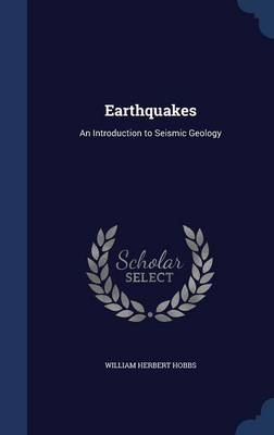 Earthquakes An Introduction to Seismic Geology by William Herbert Hobbs