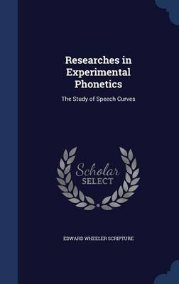 Researches in Experimental Phonetics The Study of Speech Curves by Edward Wheeler Scripture
