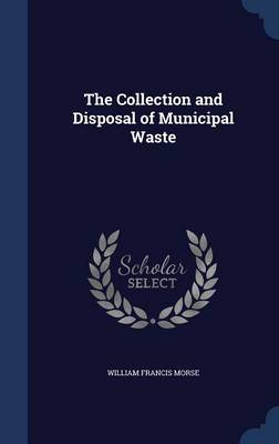 The Collection and Disposal of Municipal Waste by William Francis Morse