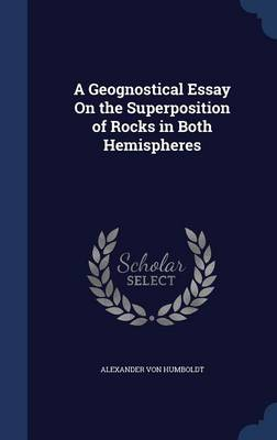 A Geognostical Essay on the Superposition of Rocks in Both Hemispheres by Alexander Von Humboldt