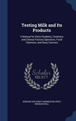 Testing Milk and Its Products A Manual for Dairy Students, Creamery and Cheese Factory Operators, Food Chemists, and Dairy Farmers by Edward Holyoke Farrington, Fritz Wihelm Woll