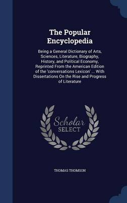 The Popular Encyclopedia Being a General Dictionary of Arts, Sciences, Literature, Biography, History, and Political Economy, Reprinted from the American Edition of the 'Conversations Lexicon' ... wit by Thomas Thomson