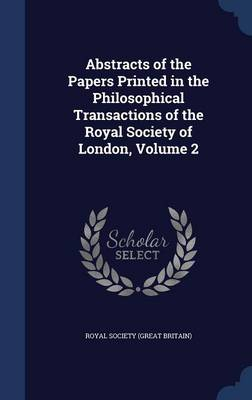 Abstracts of the Papers Printed in the Philosophical Transactions of the Royal Society of London, Volume 2 by Royal Society (Great Britain)