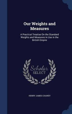 Our Weights and Measures A Practical Treatise on the Standard Weights and Measures in Use in the British Empire by Henry James Chaney