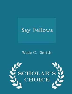 Say Fellows - Scholar's Choice Edition by Wade C Smith