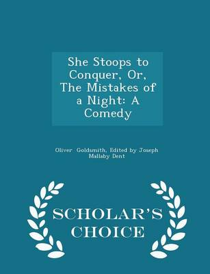 She Stoops to Conquer, Or, the Mistakes of a Night A Comedy - Scholar's Choice Edition by Edited by Joseph Mallaby Dent Goldsmith