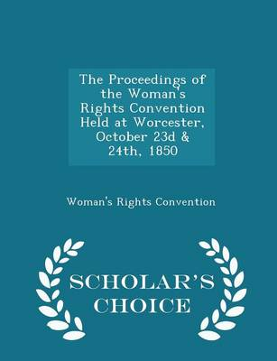 The Proceedings of the Woman's Rights Convention Held at Worcester, October 23d & 24th, 1850 - Scholar's Choice Edition by Woman's Rights Convention