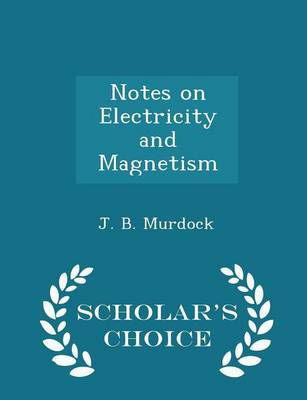 Notes on Electricity and Magnetism - Scholar's Choice Edition by J B Murdock