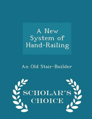 A New System of Hand-Railing - Scholar's Choice Edition by An Old Stair-Builder