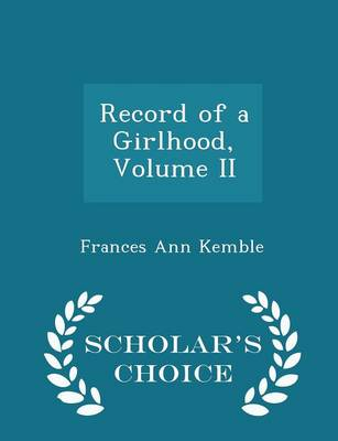Record of a Girlhood, Volume II - Scholar's Choice Edition by Frances Ann Kemble