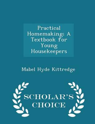 Practical Homemaking; A Textbook for Young Housekeepers - Scholar's Choice Edition by Mabel Hyde Kittredge