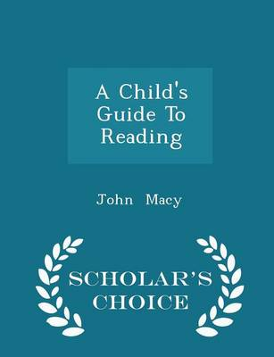 A Child's Guide to Reading - Scholar's Choice Edition by John Macy