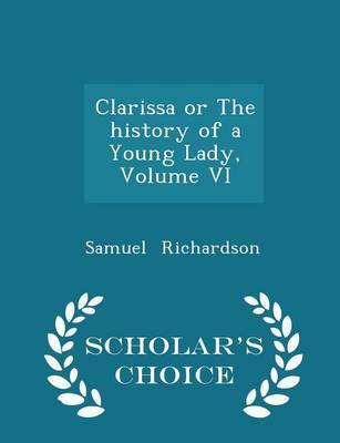 Clarissa or the History of a Young Lady, Volume VI - Scholar's Choice Edition by Samuel Richardson