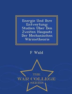 Energie Und Ihre Entwertung Studien Uber Den Zweiten Haupsatz Der Mechanischen Warmetheorie - War College Series by F Wald