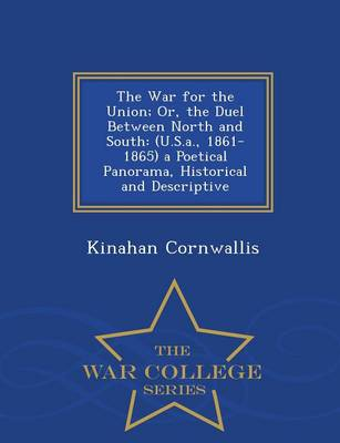 The War for the Union; Or, the Duel Between North and South (U.S.A., 1861-1865) a Poetical Panorama, Historical and Descriptive - War College Series by Kinahan Cornwallis