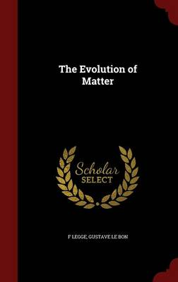 The Evolution of Matter by F Legge, Gustave Le Bon