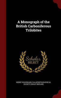 A Monograph of the British Carboniferous Trilobites by Henry Woodward, Palaeontographical Society (Great Britai